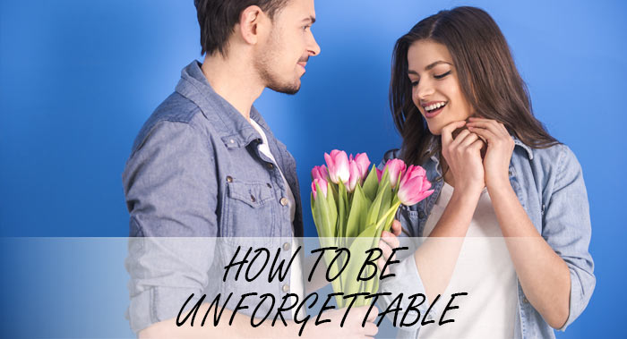 HOW TO BE UNFORGETTABLE